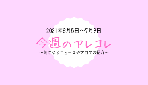 今週のアレコレ(6月5日~7月9日)